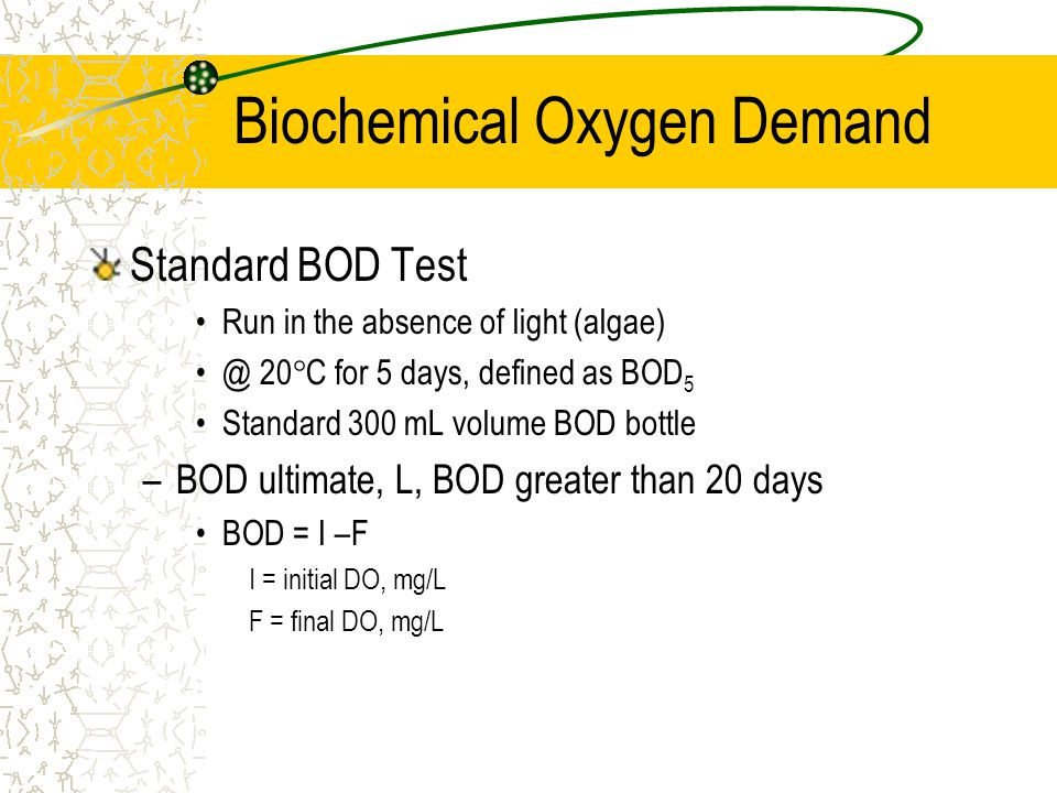 Biochemical Oxygen Demand Standard BOD Test Run in the absence of light (algae) @ 20  C for 5 days, defined as BOD 5 Standard 300 mL volume BOD bottl