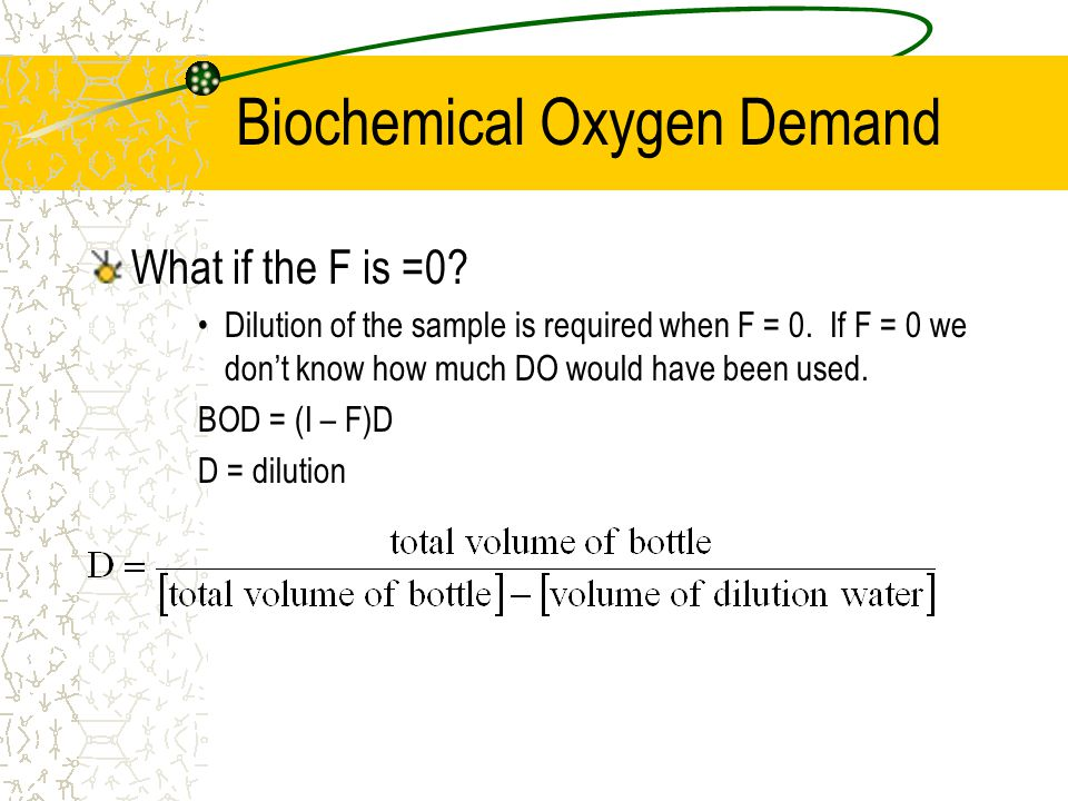 Biochemical Oxygen Demand What if the F is =0? Dilution of the sample is required when F = 0. If F = 0 we don't know how much DO would have been used.