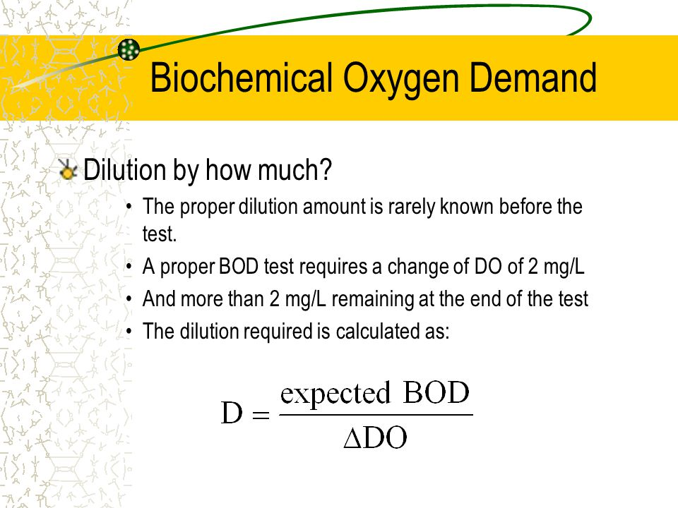 Biochemical Oxygen Demand Dilution by how much? The proper dilution amount is rarely known before the test. A proper BOD test requires a change of DO