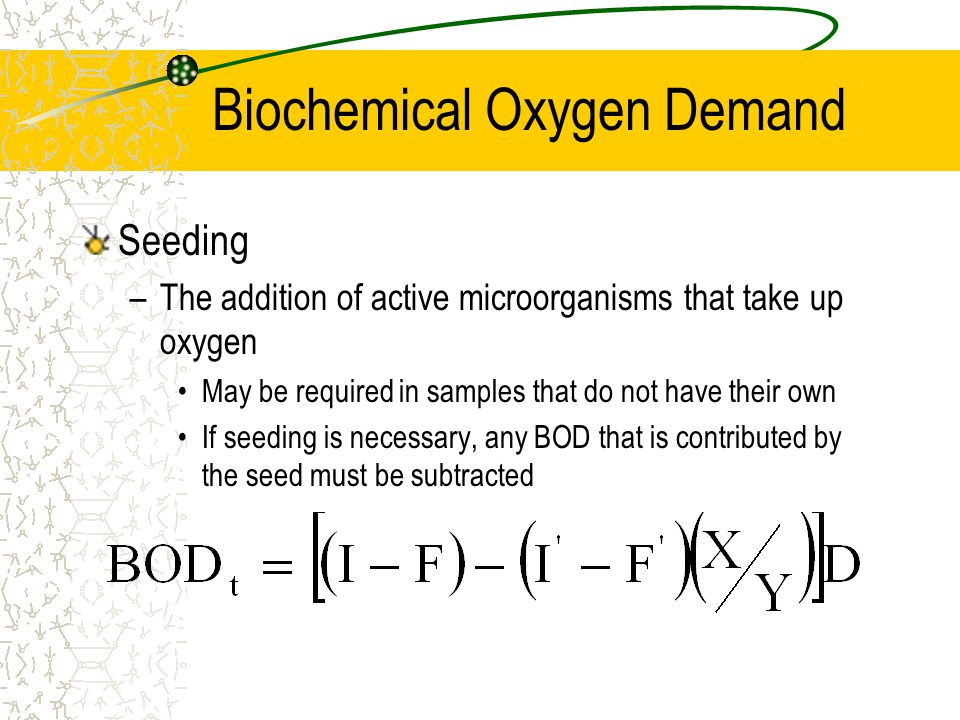 Biochemical Oxygen Demand Seeding –The addition of active microorganisms that take up oxygen May be required in samples that do not have their own If