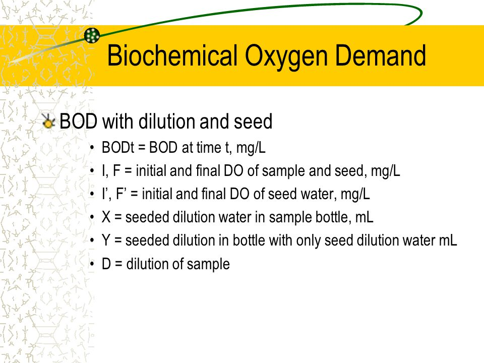 Biochemical Oxygen Demand BOD with dilution and seed BODt = BOD at time t, mg/L I, F = initial and final DO of sample and seed, mg/L I', F' = initial