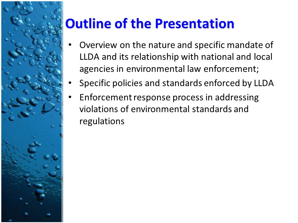 Overview on the nature and specific mandate of LLDA and its relationship with national and local agencies in environmental law enforcement; Specific policies and standards enforced by LLDA Enforcement response process in addressing violations of environmental standards and regulations Outline of the Presentation