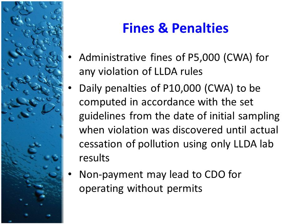 Fines & Penalties Administrative fines of P5,000 (CWA) for any violation of LLDA rules Daily penalties of P10,000 (CWA) to be computed in accordance with the set guidelines from the date of initial sampling when violation was discovered until actual cessation of pollution using only LLDA lab results Non-payment may lead to CDO for operating without permits