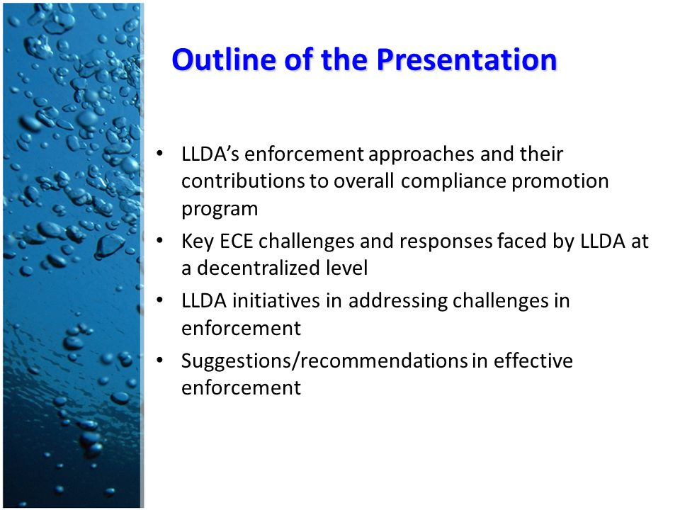 LLDA's enforcement approaches and their contributions to overall compliance promotion program Key ECE challenges and responses faced by LLDA at a decentralized level LLDA initiatives in addressing challenges in enforcement Suggestions/recommendations in effective enforcement Outline of the Presentation