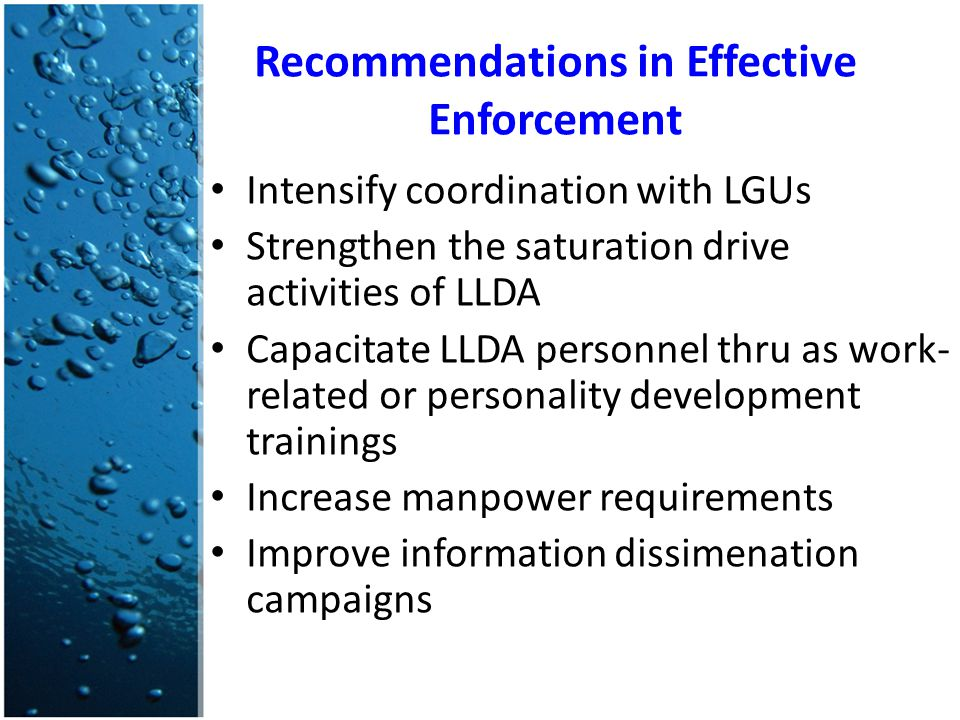 Recommendations in Effective Enforcement Intensify coordination with LGUs Strengthen the saturation drive activities of LLDA Capacitate LLDA personnel thru as work- related or personality development trainings Increase manpower requirements Improve information dissimenation campaigns