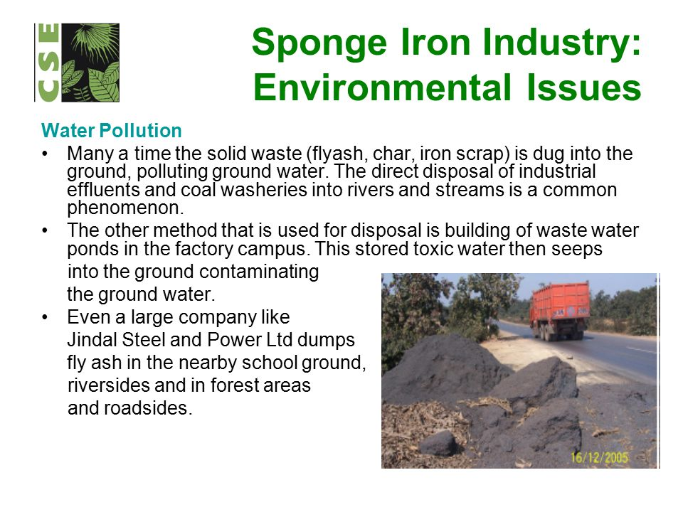 Sponge Iron Industry: Environmental Issues Water Pollution Many a time the solid waste (flyash, char, iron scrap) is dug into the ground, polluting gr