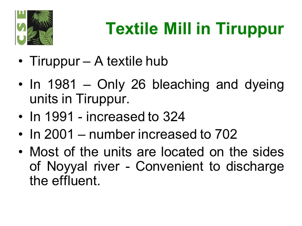 Textile Mill in Tiruppur Tiruppur – A textile hub In 1981 – Only 26 bleaching and dyeing units in Tiruppur. In 1991 - increased to 324 In 2001 – numbe