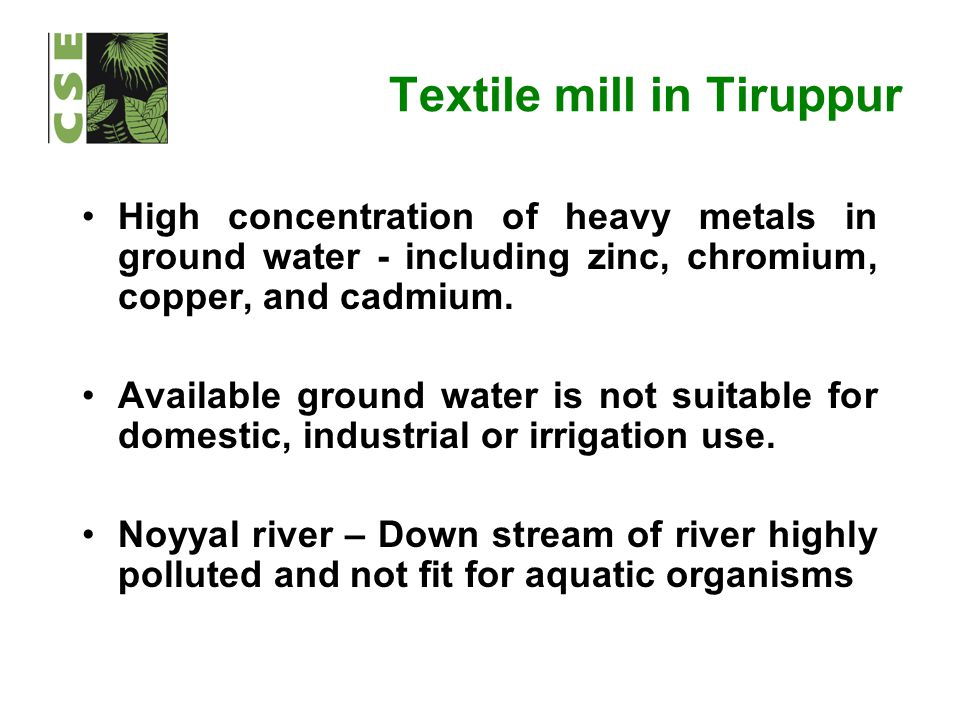 Textile mill in Tiruppur High concentration of heavy metals in ground water - including zinc, chromium, copper, and cadmium. Available ground water is