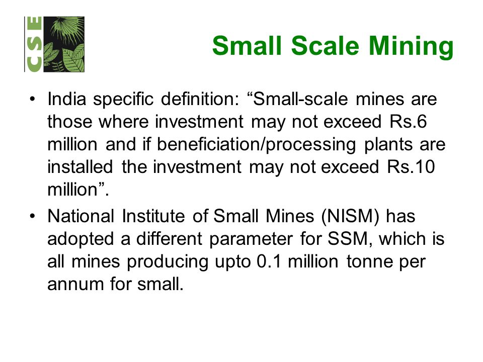 "Small Scale Mining India specific definition: ""Small-scale mines are those where investment may not exceed Rs.6 million and if beneficiation/processin"