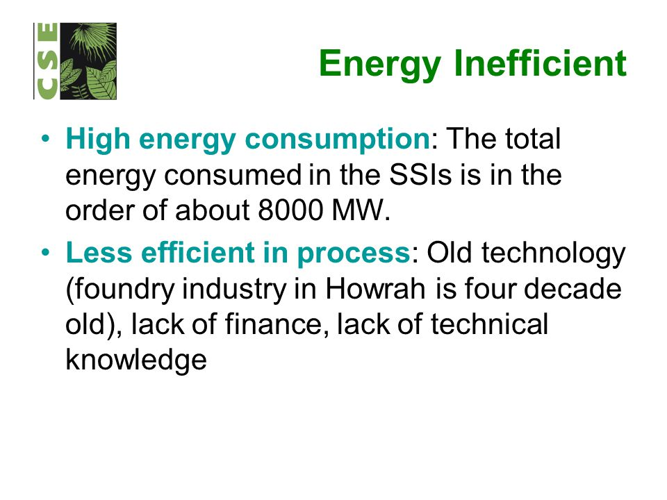 Energy Inefficient High energy consumption: The total energy consumed in the SSIs is in the order of about 8000 MW. Less efficient in process: Old tec