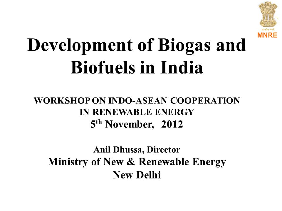 MNRE Development of Biogas and Biofuels in India WORKSHOP ON INDO-ASEAN COOPERATION IN RENEWABLE ENERGY 5 th November, 2012 Anil Dhussa, Director Ministry of New & Renewable Energy New Delhi