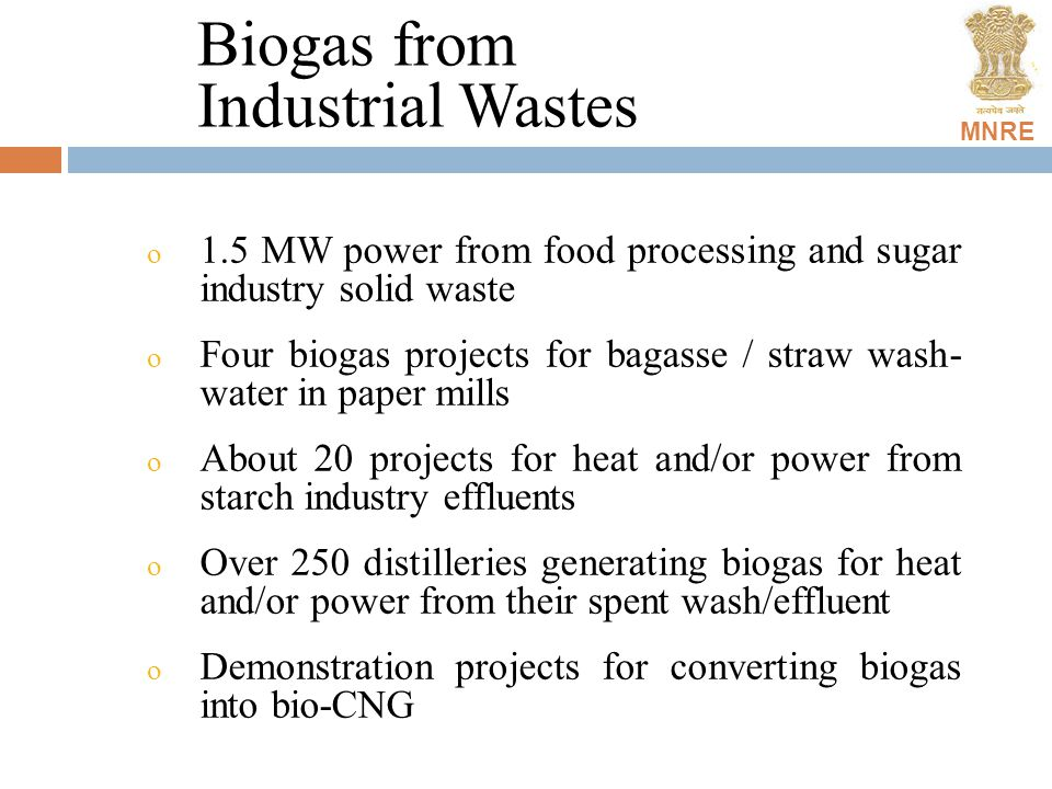 MNRE Biogas from Industrial Wastes o 1.5 MW power from food processing and sugar industry solid waste o Four biogas projects for bagasse / straw wash- water in paper mills o About 20 projects for heat and/or power from starch industry effluents o Over 250 distilleries generating biogas for heat and/or power from their spent wash/effluent o Demonstration projects for converting biogas into bio-CNG
