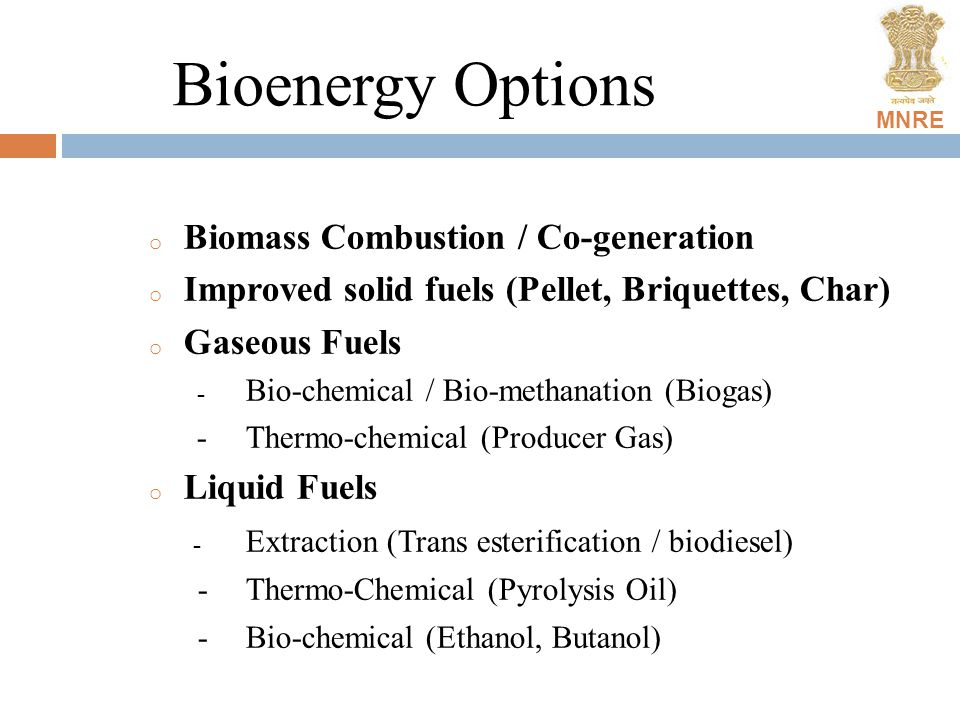 MNRE Bioenergy Options o Biomass Combustion / Co-generation o Improved solid fuels (Pellet, Briquettes, Char) o Gaseous Fuels - Bio-chemical / Bio-methanation (Biogas) - Thermo-chemical (Producer Gas) o Liquid Fuels - Extraction (Trans esterification / biodiesel) -Thermo-Chemical (Pyrolysis Oil) -Bio-chemical (Ethanol, Butanol)