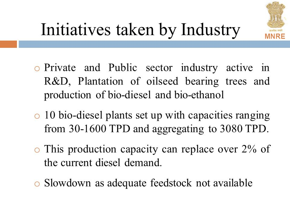 MNRE Initiatives taken by Industry o Private and Public sector industry active in R&D, Plantation of oilseed bearing trees and production of bio-diesel and bio-ethanol o 10 bio-diesel plants set up with capacities ranging from 30-1600 TPD and aggregating to 3080 TPD.