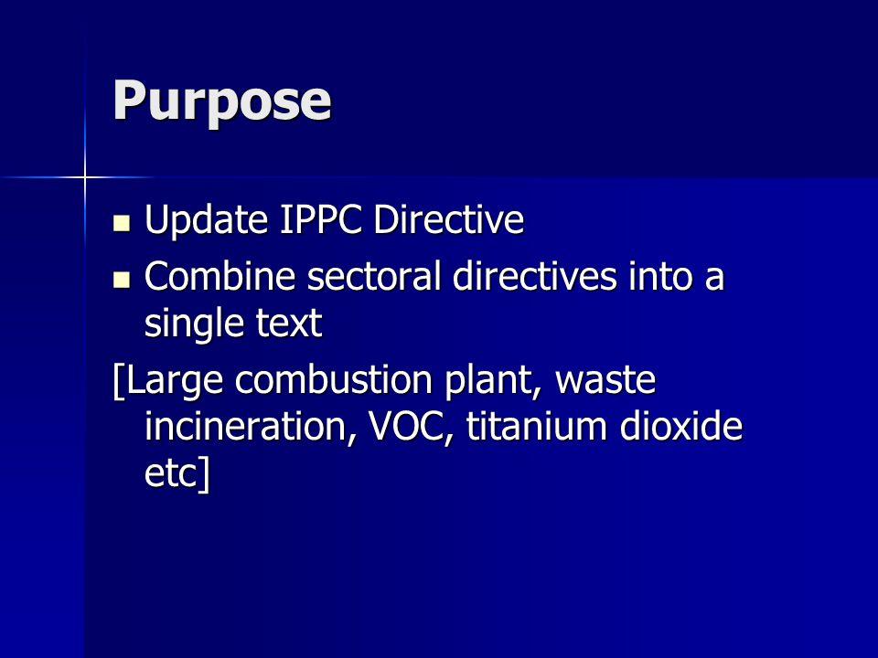Purpose Update IPPC Directive Update IPPC Directive Combine sectoral directives into a single text Combine sectoral directives into a single text [Large combustion plant, waste incineration, VOC, titanium dioxide etc]