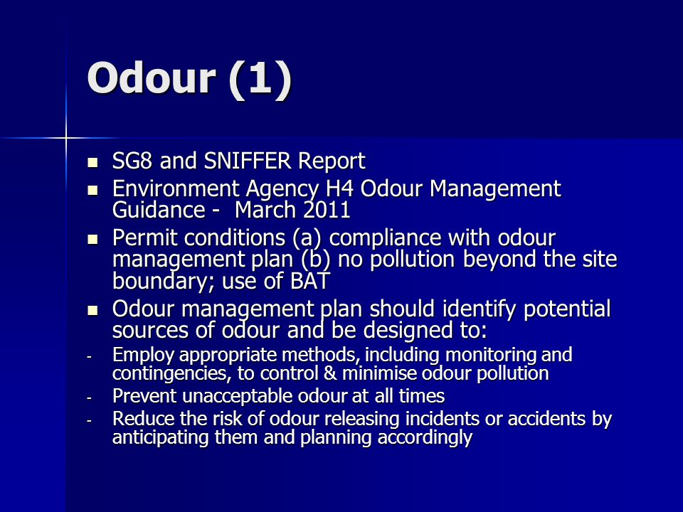 Odour (1) SG8 and SNIFFER Report SG8 and SNIFFER Report Environment Agency H4 Odour Management Guidance - March 2011 Environment Agency H4 Odour Management Guidance - March 2011 Permit conditions (a) compliance with odour management plan (b) no pollution beyond the site boundary; use of BAT Permit conditions (a) compliance with odour management plan (b) no pollution beyond the site boundary; use of BAT Odour management plan should identify potential sources of odour and be designed to: Odour management plan should identify potential sources of odour and be designed to: - Employ appropriate methods, including monitoring and contingencies, to control & minimise odour pollution - Prevent unacceptable odour at all times - Reduce the risk of odour releasing incidents or accidents by anticipating them and planning accordingly