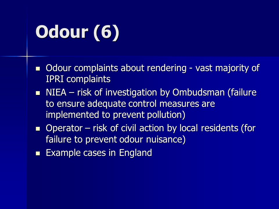Odour (6) Odour complaints about rendering - vast majority of IPRI complaints Odour complaints about rendering - vast majority of IPRI complaints NIEA – risk of investigation by Ombudsman (failure to ensure adequate control measures are implemented to prevent pollution) NIEA – risk of investigation by Ombudsman (failure to ensure adequate control measures are implemented to prevent pollution) Operator – risk of civil action by local residents (for failure to prevent odour nuisance) Operator – risk of civil action by local residents (for failure to prevent odour nuisance) Example cases in England Example cases in England