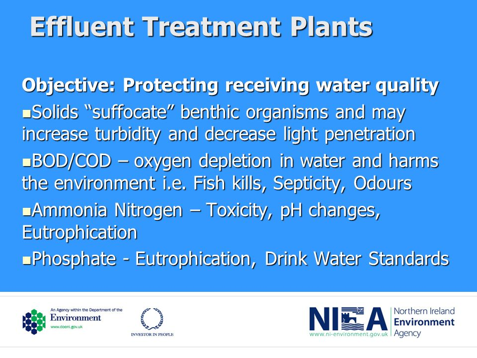 Effluent Treatment Plants Objective: Protecting receiving water quality Solids suffocate benthic organisms and may increase turbidity and decrease light penetration Solids suffocate benthic organisms and may increase turbidity and decrease light penetration BOD/COD – oxygen depletion in water and harms the environment i.e.