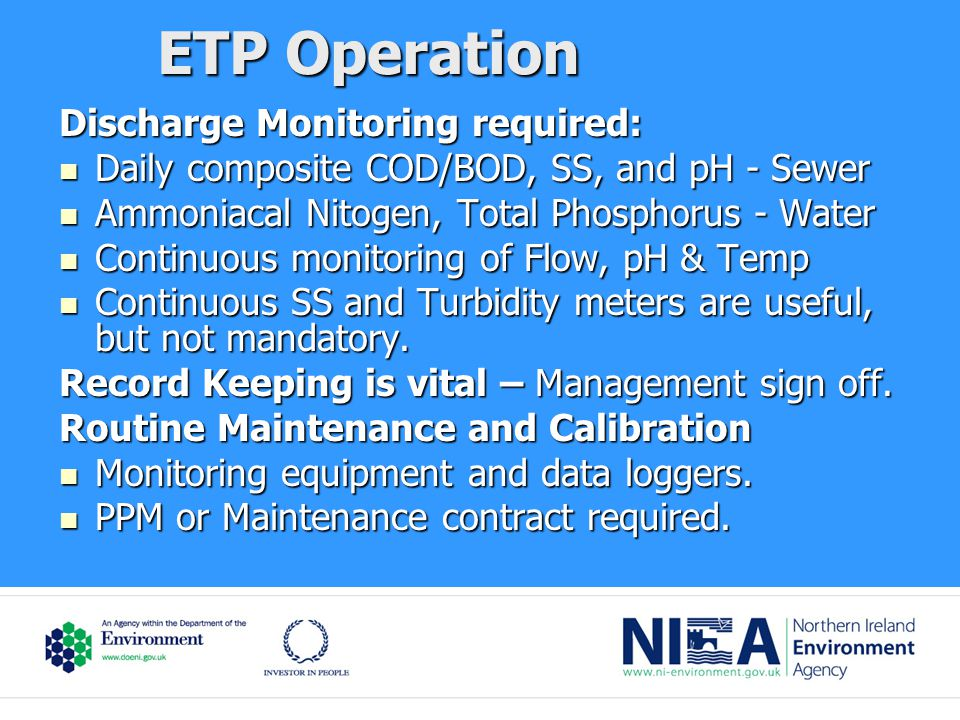 ETP Operation Discharge Monitoring required: Daily composite COD/BOD, SS, and pH - Sewer Daily composite COD/BOD, SS, and pH - Sewer Ammoniacal Nitogen, Total Phosphorus - Water Ammoniacal Nitogen, Total Phosphorus - Water Continuous monitoring of Flow, pH & Temp Continuous monitoring of Flow, pH & Temp Continuous SS and Turbidity meters are useful, but not mandatory.
