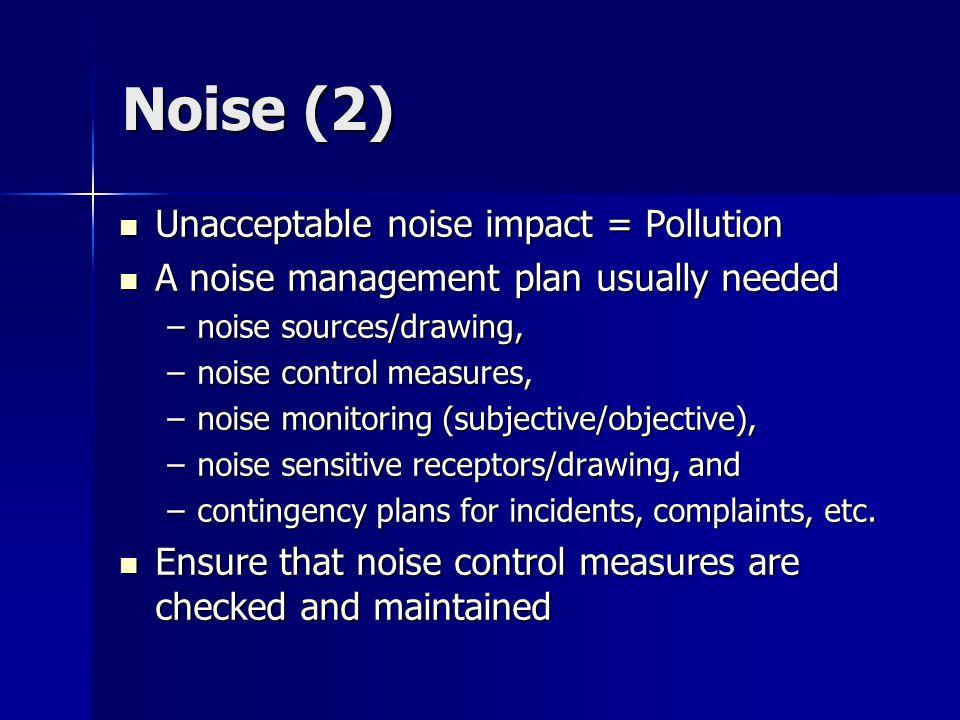 Noise (2) Unacceptable noise impact = Pollution Unacceptable noise impact = Pollution A noise management plan usually needed A noise management plan usually needed –noise sources/drawing, –noise control measures, –noise monitoring (subjective/objective), –noise sensitive receptors/drawing, and –contingency plans for incidents, complaints, etc.