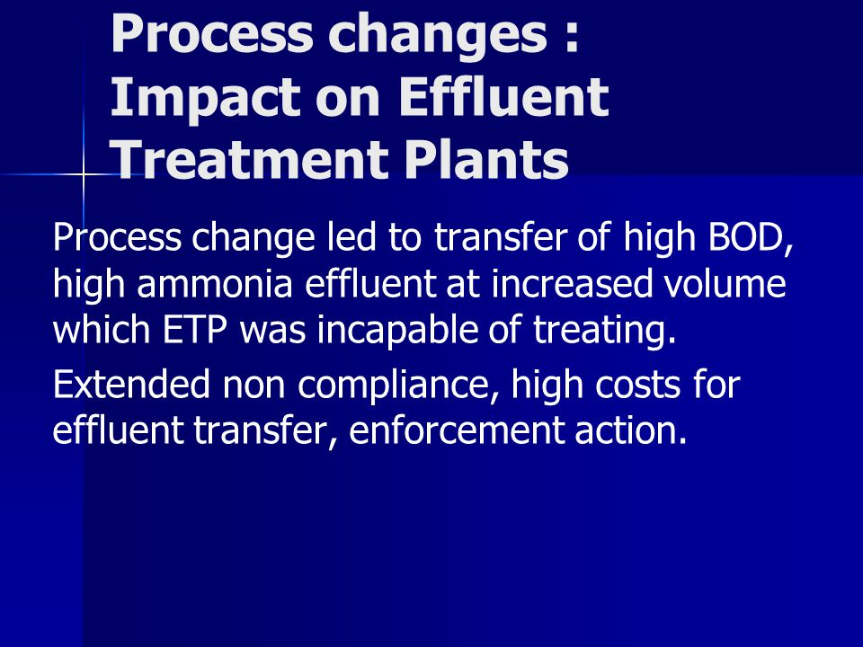 Process changes : Impact on Effluent Treatment Plants Process change led to transfer of high BOD, high ammonia effluent at increased volume which ETP