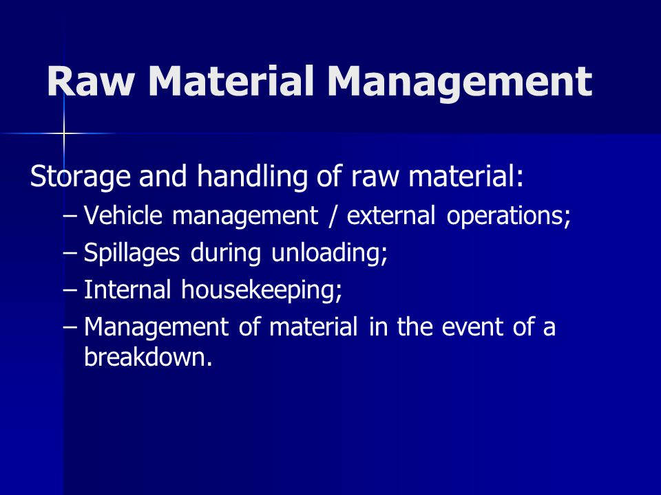 Raw Material Management Storage and handling of raw material: – –Vehicle management / external operations; – –Spillages during unloading; – –Internal