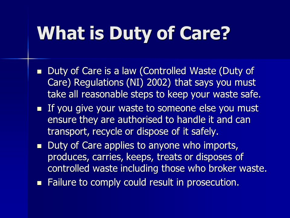 What is Duty of Care? Duty of Care is a law (Controlled Waste (Duty of Care) Regulations (NI) 2002) that says you must take all reasonable steps to ke