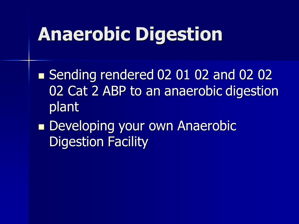 Anaerobic Digestion Sending rendered 02 01 02 and 02 02 02 Cat 2 ABP to an anaerobic digestion plant Sending rendered 02 01 02 and 02 02 02 Cat 2 ABP to an anaerobic digestion plant Developing your own Anaerobic Digestion Facility Developing your own Anaerobic Digestion Facility
