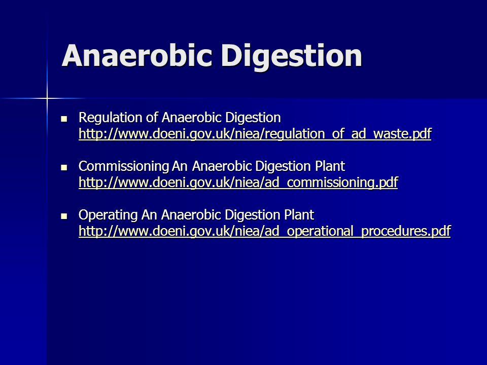 Anaerobic Digestion Regulation of Anaerobic Digestion Regulation of Anaerobic Digestion http://www.doeni.gov.uk/niea/regulation_of_ad_waste.pdf Commissioning An Anaerobic Digestion Plant Commissioning An Anaerobic Digestion Plant http://www.doeni.gov.uk/niea/ad_commissioning.pdf Operating An Anaerobic Digestion Plant Operating An Anaerobic Digestion Plant http://www.doeni.gov.uk/niea/ad_operational_procedures.pdf