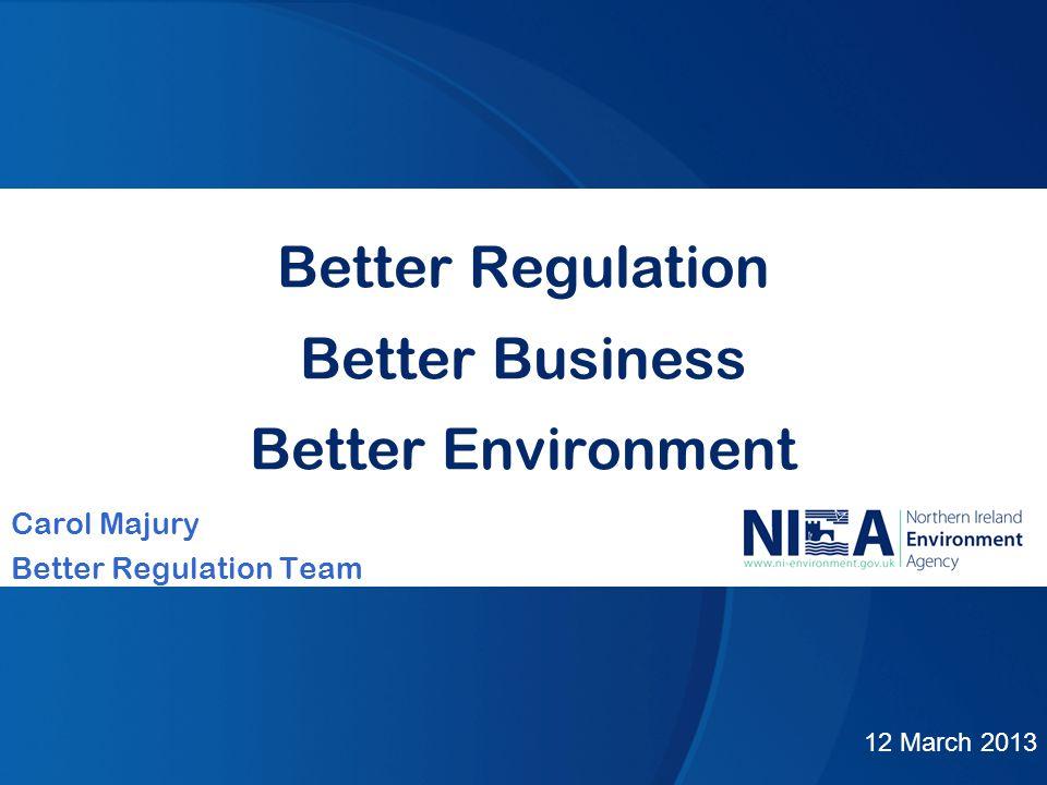 Better Regulation Better Business Better Environment Carol Majury Better Regulation Team 12 March 2013
