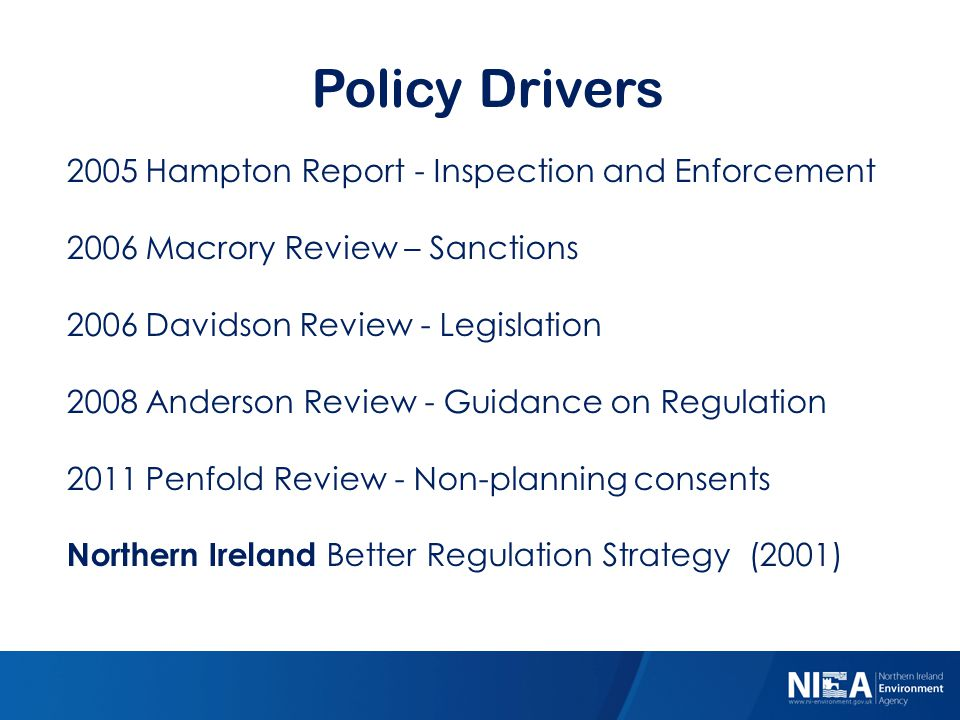 Policy Drivers 2005 Hampton Report - Inspection and Enforcement 2006 Macrory Review – Sanctions 2006 Davidson Review - Legislation 2008 Anderson Review - Guidance on Regulation 2011 Penfold Review - Non-planning consents Northern Ireland Better Regulation Strategy (2001)