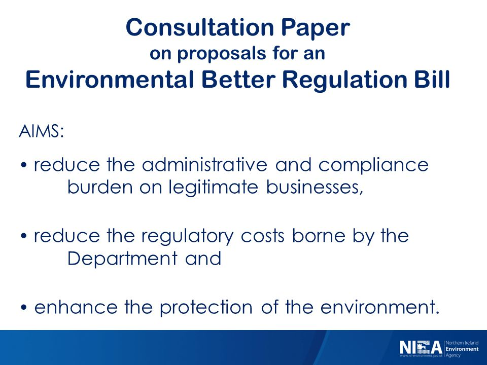 Consultation Paper on proposals for an Environmental Better Regulation Bill 21st Century Regulatory Innovation AIMS: reduce the administrative and compliance burden on legitimate businesses, reduce the regulatory costs borne by the Department and enhance the protection of the environment.