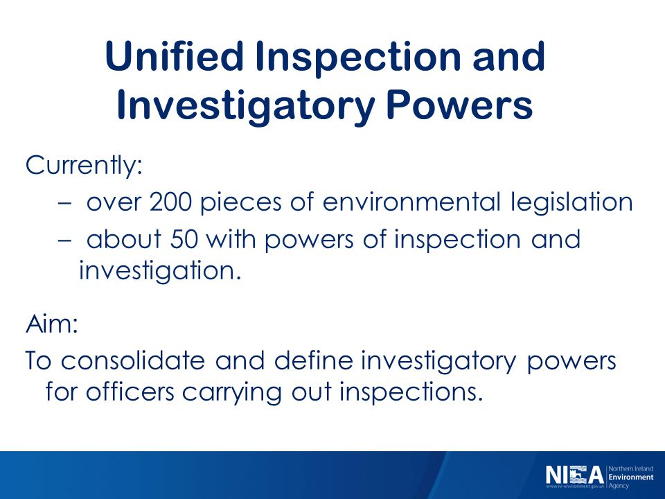 Unified Inspection and Investigatory Powers Currently: – over 200 pieces of environmental legislation – about 50 with powers of inspection and investi