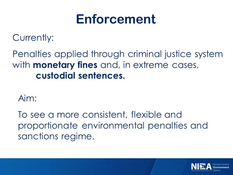 Enforcement Currently: Penalties applied through criminal justice system with monetary fines and, in extreme cases, custodial sentences. Aim: To see a