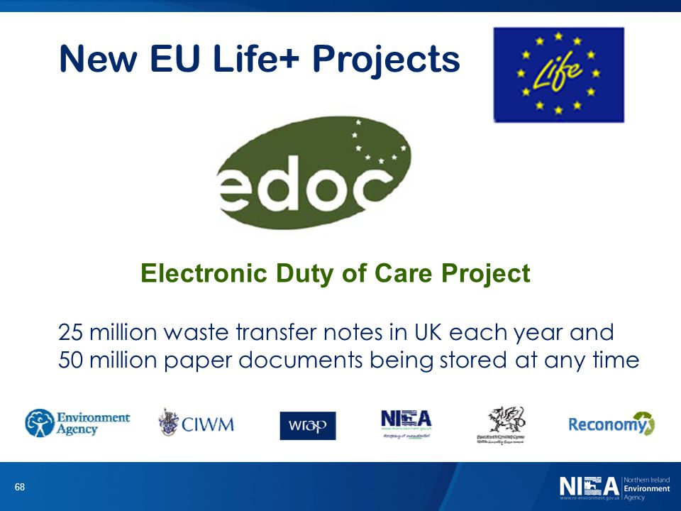 68 New EU Life+ Projects Electronic Duty of Care Project 25 million waste transfer notes in UK each year and 50 million paper documents being stored at any time