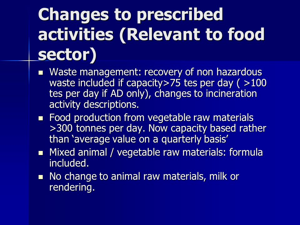 Changes to prescribed activities (Relevant to food sector) Waste management: recovery of non hazardous waste included if capacity>75 tes per day ( >100 tes per day if AD only), changes to incineration activity descriptions.