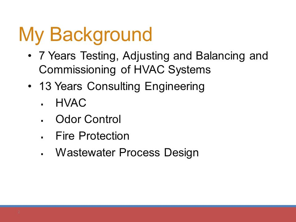 2 My Background 7 Years Testing, Adjusting and Balancing and Commissioning of HVAC Systems 13 Years Consulting Engineering  HVAC  Odor Control  Fir
