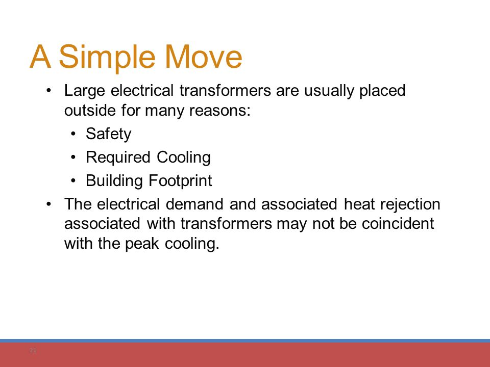 21 A Simple Move Large electrical transformers are usually placed outside for many reasons: Safety Required Cooling Building Footprint The electrical
