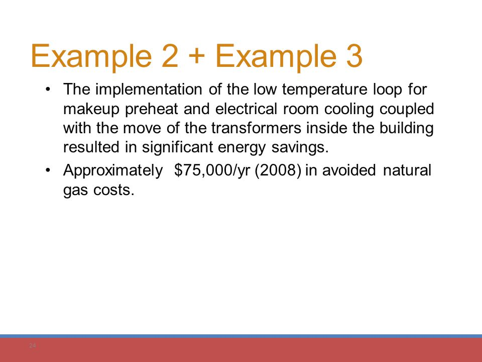 24 Example 2 + Example 3 The implementation of the low temperature loop for makeup preheat and electrical room cooling coupled with the move of the tr