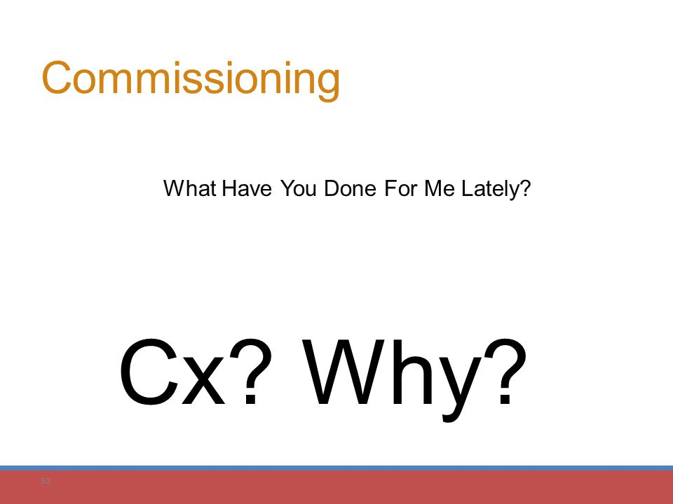 30 Commissioning What Have You Done For Me Lately? Cx? Why?