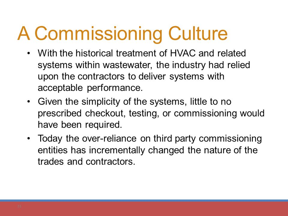 31 A Commissioning Culture With the historical treatment of HVAC and related systems within wastewater, the industry had relied upon the contractors t