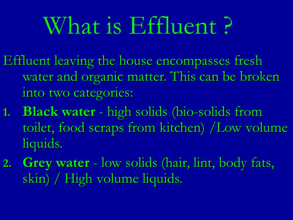 Effluent leaving the house encompasses fresh water and organic matter. This can be broken into two categories: 1. Black water - high solids (bio-solid
