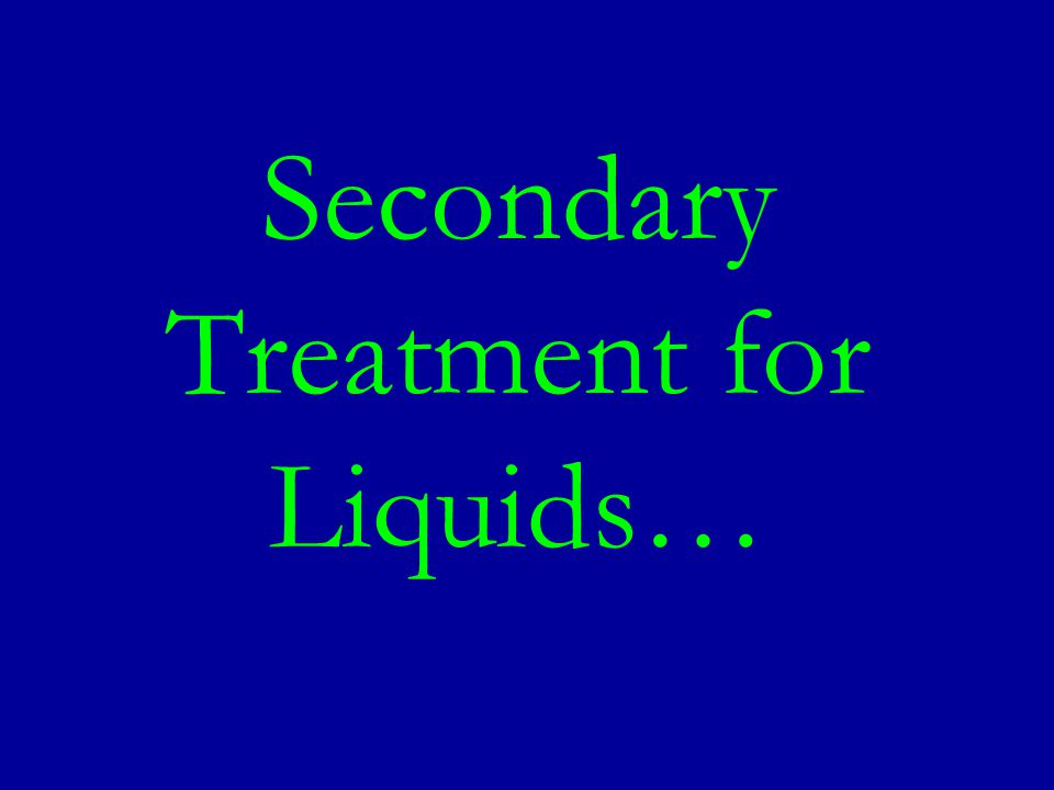 Secondary Treatment for Liquids…