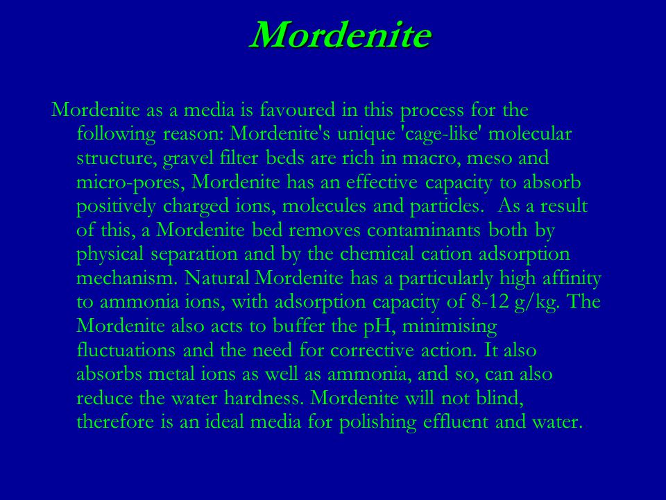 Mordenite Mordenite as a media is favoured in this process for the following reason: Mordenite s unique cage-like molecular structure, gravel filter beds are rich in macro, meso and micro-pores, Mordenite has an effective capacity to absorb positively charged ions, molecules and particles.