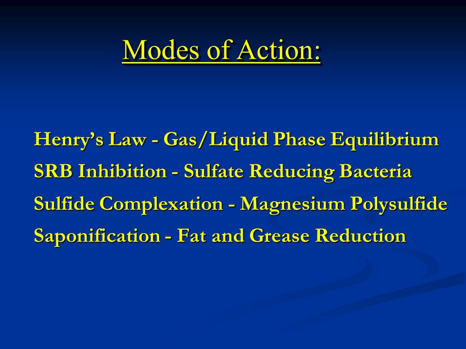 Henry's Law - Gas/Liquid Phase Equilibrium SRB Inhibition - Sulfate Reducing Bacteria Sulfide Complexation - Magnesium Polysulfide Saponification - Fat and Grease Reduction Modes of Action: