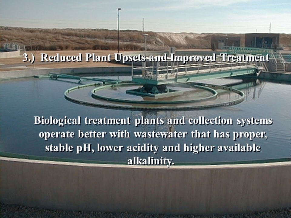 Biological treatment plants and collection systems operate better with wastewater that has proper, stable pH, lower acidity and higher available alkalinity.