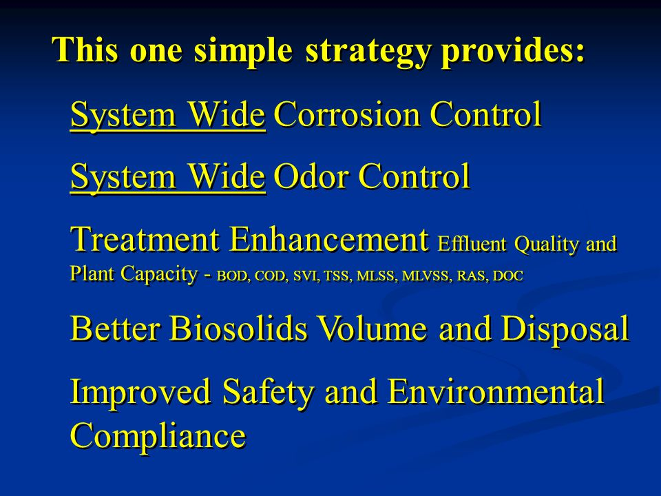 Improved Safety and Environmental Compliance Improved Safety and Environmental Compliance System Wide Odor Control Treatment Enhancement Effluent Quality and Plant Capacity - BOD, COD, SVI, TSS, MLSS, MLVSS, RAS, DOC Better Biosolids Volume and Disposal Better Biosolids Volume and Disposal System Wide Corrosion Control This one simple strategy provides: