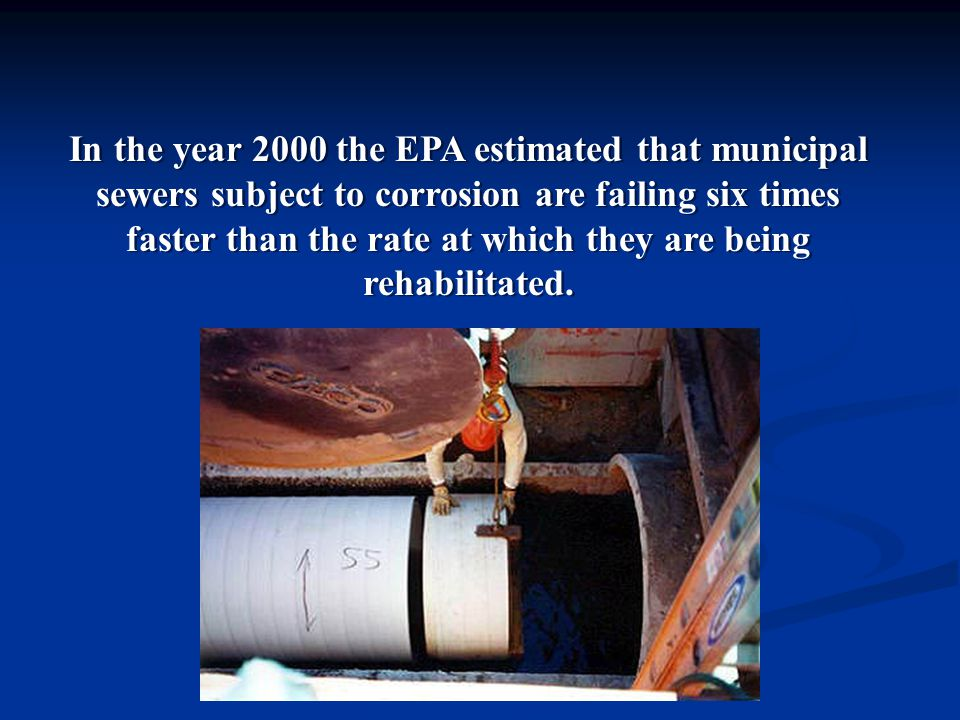 In the year 2000 the EPA estimated that municipal sewers subject to corrosion are failing six times faster than the rate at which they are being rehabilitated.