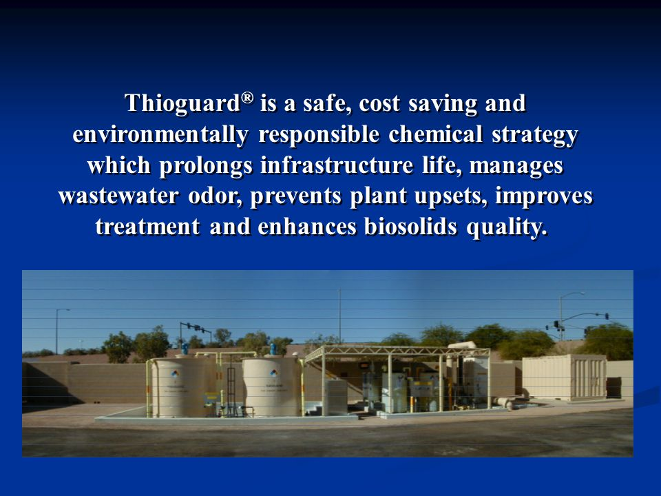 Thioguard ® is a safe, cost saving and environmentally responsible chemical strategy which prolongs infrastructure life, manages wastewater odor, prevents plant upsets, improves treatment and enhances biosolids quality.