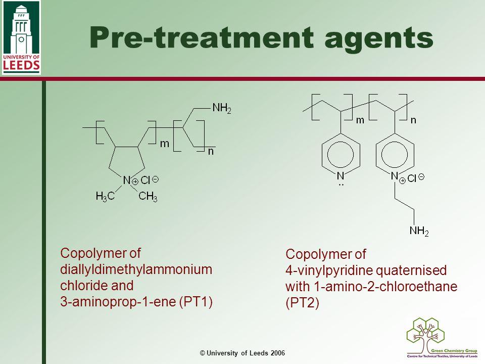 © University of Leeds 2006 Pre-treatment agents Copolymer of diallyldimethylammonium chloride and 3-aminoprop-1-ene (PT1) Copolymer of 4-vinylpyridine